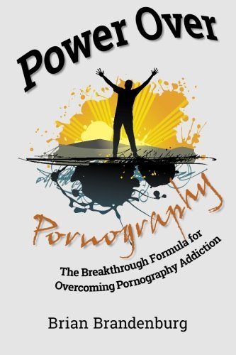 Power Over Pornography: The Breakthrough Formula for Overcoming Pornography Addiction