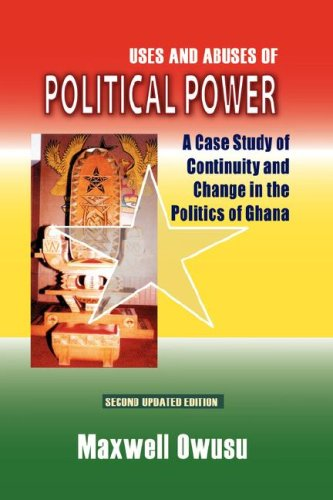 Uses and Abuses of Political Power. A Case Study of Continuity and Change in the Politics of Ghana