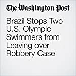 Brazil Stops Two US Olympic Swimmers from Leaving over Robbery Case | Dom Phillips,Dave Sheinin