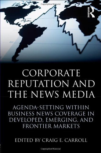 Corporate Reputation and the News Media: Agenda-setting within Business News Coverage in Developed, Emerging, and Frontier Markets (Routledge Communication Series)