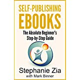 Self-Publishing Ebooks: The Absolute Beginner's Step-by-Step Guide To Ebook Publishingby Stephanie Zia