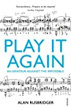 By Alan Rusbridger - Play It Again: An Amateur Against The Impossible Alan Rusbridger