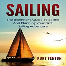 Sailing: The Beginner's Guide to Sailing and Planning Your First Sailing Adventure | Livre audio Auteur(s) : Kurt Fenton Narrateur(s) : Ward Paxton