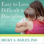 Easy to Love, Difficult to Discipline: The 7 Basic Skills for Turning Conflict into Cooperation | Becky A. Bailey