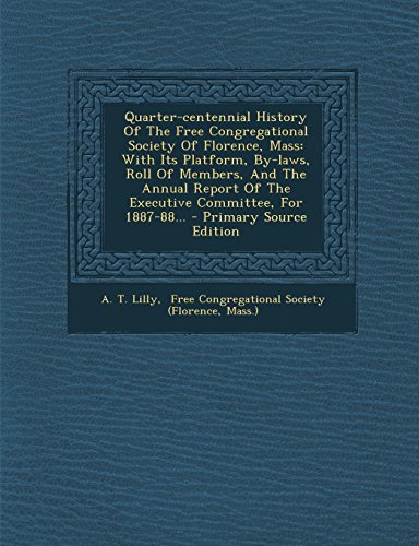 Quarter-Centennial History of the Free Congregational Society of Florence, Mass: With Its Platform, By-Laws, Roll of Members, and the Annual Report of