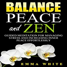 Balance, Peace and Zen: Guided Meditation for Managing Stress and Increasing Inner Peace Effortlessly Audiobook by Emma White Narrated by Jason Kappus