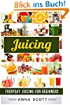 Juicing: Everyday Juicing for Beginne...