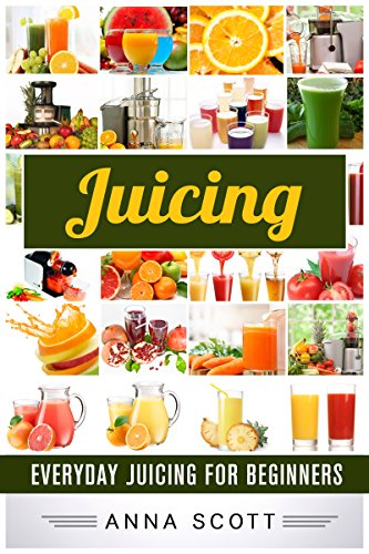 Juicing: Everyday Juicing for Beginners (Juicing, Juicing for Weight Loss, Juicing Recipes, Juicing Books, Juicing for Health, Juicing Recipes for Weight ... (healthy food for everyday Book 10) by Anna Scott