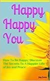 img - for Happy Happy You: How To Be Happy; Discover The Secrets To A Happier Life of Joy and Peace (Happy Healthy Beautiful You Book 1) book / textbook / text book