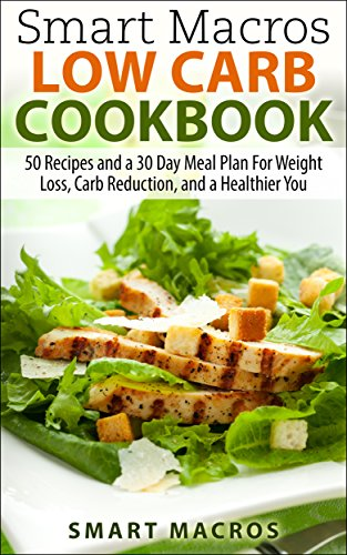 Smart Macros Low Carb Cookbook: 50 Recipes and a 30 Day Meal Plan For Weight Loss, Carb Reduction, and a Healthier You by Smart Macros