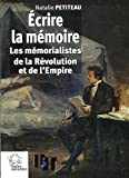 echange, troc Natalie Petiteau - Ecrire la mémoire : Les mémorialistes de la Révolution et de l'Empire