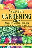 Vegetable Gardening: Beginner's Guide To Growing Vegetables At Home
