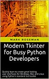 Modern Tkinter for Busy Python Developers: Quickly learn to create great looking user interfaces for Windows, Mac and Linu...