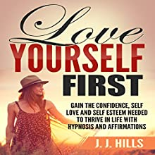 Love Yourself First: Gain the Confidence, Self Love and Self Esteem Needed to Thrive in Life with Hypnosis and Affirmations Speech by J. J. Hills Narrated by  SereneDream Studios