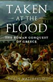 img - for Taken at the Flood: The Roman Conquest of Greece (Ancient Warfare and Civilization) book / textbook / text book