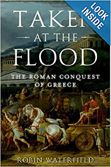 Taken at the Flood: The Roman Conquest of Greece (Ancient Warfare and Civilization) by Robin Waterfield