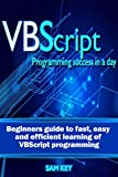VBScript: Programming Success in a Day: Beginner�fs Guide to Fast, Easy and Efficient Learning of VBScript Programming (VBS...