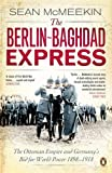 The Berlin-Baghdad Express: The Ottoman Empire and Germany's Bid for World Power, 1898-1918