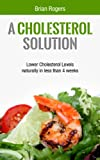 img - for A Cholesterol Solution : Lower Cholesterol Levels Naturally In Less Than 4 weeks (Cholesterol, Cholesterol Diet, Cholesterol Solution, reduce cholesterol) book / textbook / text book