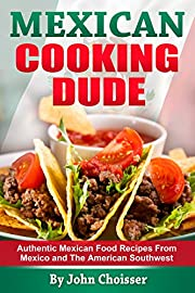 Mexican Cooking Dude Cookbook -- Authentic Mexican Recipes from Mexico and the American Southwest