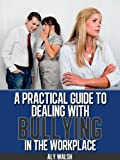 A Practical Guide to Dealing with Bullying in the Workplace (Beating the Bullies)
