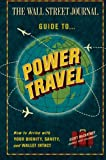 The Wall Street Journal Guide to Power Travel: How to Arrive with Your Dignity, Sanity, and Wallet Intact