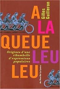A la queue leu leu : Origines d'une ribambelle d'expressions populaires par Gilles Guilleron