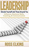Leadership: Elevate Yourself and Those Around You - Influence, Business Skills, Coaching, & Communication (Leader,Effective Teams,How to Lead,Teamwork,Public ... Skills,Leadership Development)