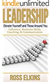 Leadership: Elevate Yourself and Those Around You - Influence, Business Skills, Coaching, & Communication (Leader,Effective Teams,How to be a Leader,Teamwork,Public ... Skills,Leadership Development)