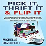 Pick It, Thrift It & Flip It: A Comprehensive Guide to Making Money Picking, Thrifting & Flipping Items at Garage Sales, Auctions & Thrift Stores | Michelle Davenport