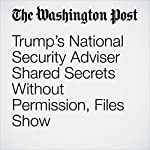 Trump's National Security Adviser Shared Secrets Without Permission, Files Show | Craig Whitlock,Greg Miller