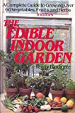 The Edible Indoor Garden: A Complete Guide to Growing over 60 Vegetables, Fruits, and Herbs Indoors