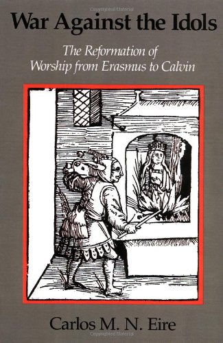 War against the Idols: The Reformation of Worship from Erasmus to Calvin