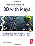 Getting Started in 3D with Maya: Create a Project from Start to Finish - Model, Texture, Rig, Animate, and Render in Maya