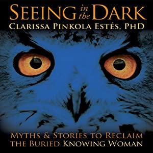 Seeing in the Dark: Myths and Stories to Reclaim the Buried, Knowing Woman | [Clarissa Pinkola Estes]