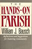 The Hands-On Parish: Reflections and Suggestions for Fostering Community (0896224015) by Bausch, William J.