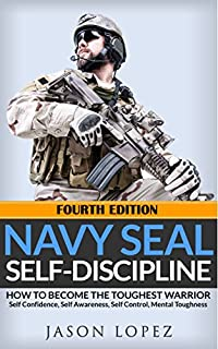 Navy Seal: Self Discipline: How To Become The Toughest Warrior: Self Confidence, Self Awareness, Self Control, Mental Toughness by Jason Lopez ebook deal