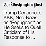 Trump Denounces KKK, Neo-Nazis as 'Repugnant' as He Seeks to Quell Criticism of His Response to Charlottesville   David Nakamura