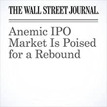 Anemic IPO Market Is Poised for a Rebound Other by Maureen Farrell, Corrie Driebusch Narrated by Alexander Quincy