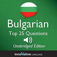 Learn Bulgarian - Top 25 Bulgarian Questions You Need to Know, Lessons 1-25 (       UNABRIDGED) by Innovative Language Learning, LLC Narrated by Iva, Jonathan