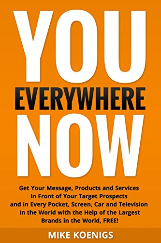 You Everywhere Now: Get Your Message, Products and Services In Front of Your Target Prospects and in Every Pocket, Screen, Car and Television In the ... of the Largest Brands in the World, FREE!