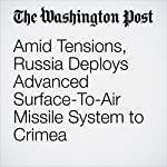 Amid Tensions, Russia Deploys Advanced Surface-To-Air Missile System to Crimea | Thomas Gibbons-Neff