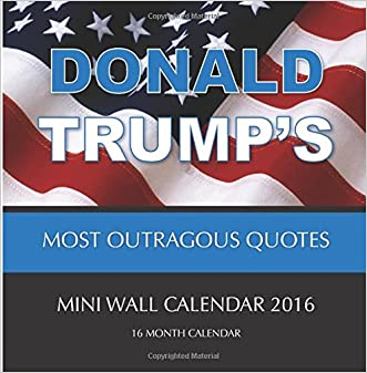 DONALD TRUMP'S MOST OUTRAGOUS QUOTES Mini Wall Calendar 2016: 16 Month Calendar written by Jack Smith