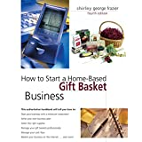 How to Start a Home-Based Gift Basket Business, 4th (Home-Based Business Series) ~ Shirley George Frazier