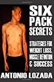 Six Pack SECRETS: Strategies For Weight Loss, Muscle Definition & Success
