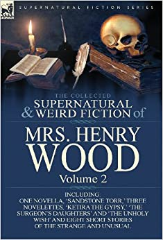 Download book The Collected Supernatural and Weird Fiction of Mrs Henry Wood: Volume 2-Including One Novella, 'Sandstone Torr, ' Three Novelettes, 'Ketira the Gypsy