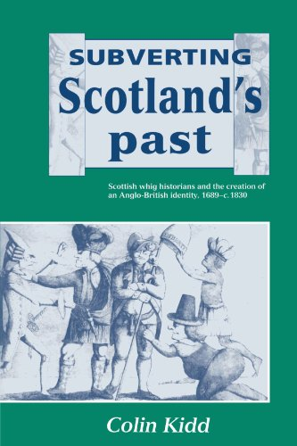 Subverting Scotland's Past: Scottish Whig Historians and the Creation of an Anglo-British Identity 1689-1830
