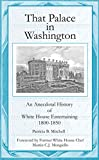 That Palace in Washington: An Anecdotal History of White House Entertaining 1800-1850