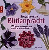 Bezaubernde Blütenpracht: 100 gestrickte und gehäkelte Blumen, Blätter und mehr