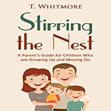 Stirring the Nest: A Parent's Guide for Children Who Are Growing Up and Moving On (       UNABRIDGED) by T. Whitmore Narrated by Leigh Townes